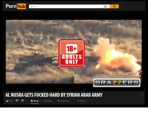 Porn Hub, Army, and Brazzers: Porn hub  hub  Search  18+  ADULTS  ONLY  BRAZZERS  AL NUSRA GETS FUCKED HARD BY SYRIAN ARAB ARMY  Like  O About  ○ About  Share  くShare  Download  + Add to