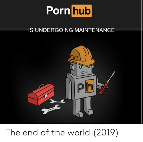 Porn Hub, World, and Hub: Porn  hub  IS UNDERGOING MAINTENANCE  0 The end of the world (2019)
