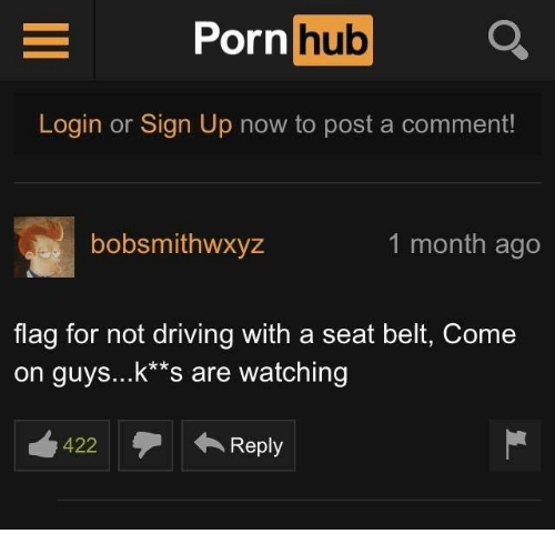"Driving, Porn Hub, and Porn: Porn  hub  Login or Sign Up now to post a comment!  bobsmithwxyz  1 month ago  flag for not driving with a seat belt, Come  on guys...k""s are watching  422  422  ←Reply  Reply"