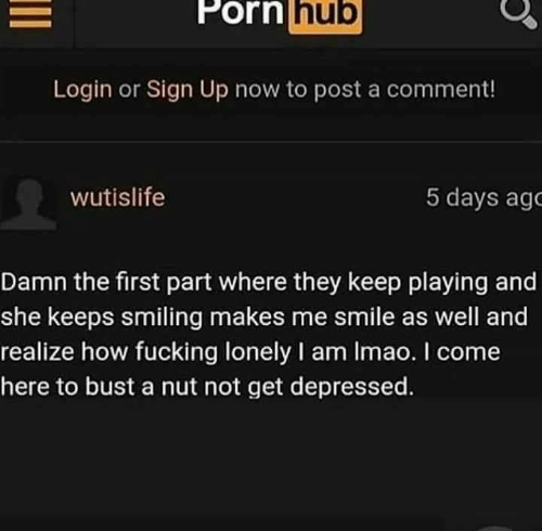porn hub: Porn  hub  Login or Sign Up now to post a comment!  wutislife  5 days ago  Damn the first part where they keep playing and  she keeps smiling makes me smile as well and  realize how fucking lonely I am Imao. I come  here to bust a nut not get depressed.