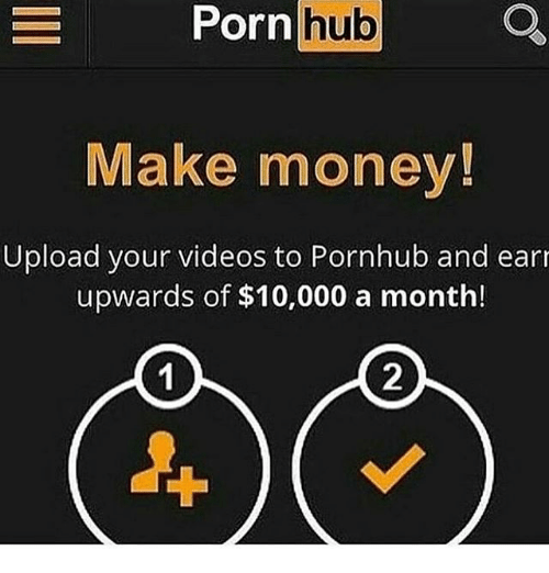 Memes, Money, and Porn Hub: Porn hub  Make money!  Upload your videos to Pornhub and ear  upwards of $10,000 a month!  2