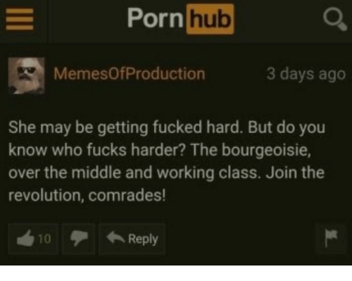 Porn Hub, Porn, and Revolution: Porn  hub  MemesOfProduction  3 days ago  She may be getting fucked hard. But do you  know who fucks harder? The bourgeoisie,  over the middle and working class. Join the  revolution, comrades!  10デ←Reply