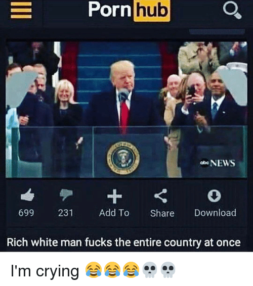 Funny, Porn Hub, and Download: Porn  hub  NEWS  699  231  Add To  Share  Download  Rich white man fucks the entire country at once I'm crying 😂😂😂💀💀