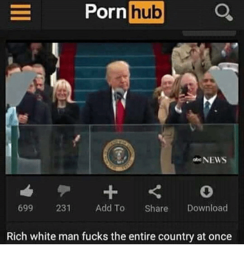 Memes, Porn Hub, and 🤖: Porn  hub  NEWS  699  231  Add To  Share  Download  Rich white man fucks the entire country at once