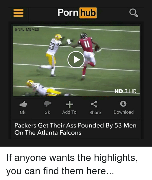 Atlanta Falcons, Football, and Nfl: Porn  hub  @NFL MEMES  HD 3  HR  3k  Add To  Download  8k  Share  Packers Get Their Ass Pounded By 53 Men  On The Atlanta Falcons If anyone wants the highlights, you can find them here...