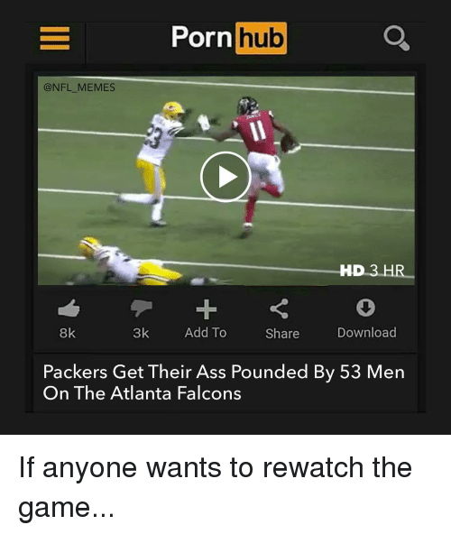Atlanta Falcons, Memes, and Porn Hub: Porn  hub  @NFL MEMES  HD 3 HR  8k  3k  Add To  Download  Share  Packers Get Their Ass Pounded By 53 Men  On The Atlanta Falcons If anyone wants to rewatch the game...