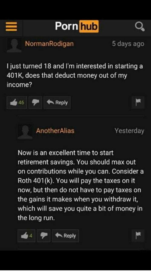 401k: Porn  hub  NormanRodigan  5 days ago  I just turned 18 and I'm interested in starting a  401K, does that deduct money out of my  income?  46テ←Reply  AnotherAlias  Yesterday  Now is an excellent time to start  retirement savings. You should max out  on contributions while you can. Consider a  Roth 401(k). You will pay the taxes on it  now, but then do not have to pay taxes on  the gains it makes when you withdraw it,  which will save you quite a bit of money in  the long run.  4  ← Reply