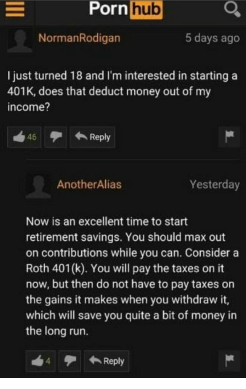 Money, Porn Hub, and Run: Porn  hub  NormanRodigan  5 days ago  I just turned 18 and I'm interested in starting a  401K, does that deduct money out of my  income?  46  Reply  AnotherAlias  Yesterday  Now is an excellent time to start  retirement savings. You should max out  on contributions while you can. Consider a  Roth 401(k). You will pay the taxes on it  now, but then do not have to pay taxes on  the gains it makes when you withdraw it,  which will save you quite a bit of money in  the long run.  ← Reply