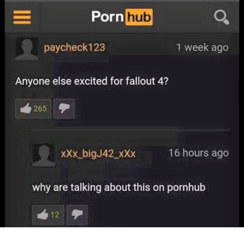 Fallout 4, Porn Hub, and Pornhub: Porn  hub  paycheck 123  1 week ago  Anyone else excited for fallout 4?  265  xxx big J42 xxx 16 hours ago  why are talking about this on pornhub  12