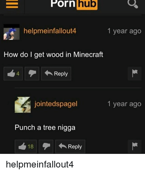 Memes, Minecraft, and Porn Hub: Porn  hub  Porn hub  helpmeinfallout4  1 year ago  How do I get wood in Minecraft  4 Reply  jointedspagel  1 year ago  Punch a tree nigga  18 helpmeinfallout4