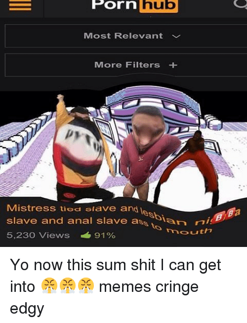Memes, Porn Hub, and Shit: POrn  hub  Porn hub  Most Relevant  More Filters  Mistress uod slave and le  slave and anal slave as  sian ni  outh?  5,230 Views 91  Pa Yo now this sum shit I can get into 😤😤😤 memes cringe edgy