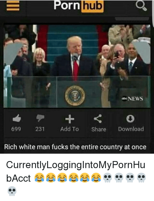 Memes, Porn Hub, and 🤖: Porn hub  Porn  NEWS  699  231  Add To  Share  Download  Rich white man fucks the entire country at once CurrentlyLoggingIntoMyPornHubAcct 😂😂😂😂😂😂💀💀💀💀💀