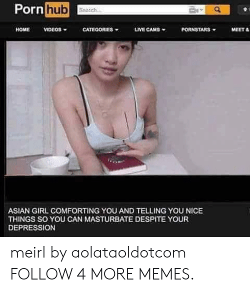 Asian Girl: Porn hub  Search  CATEGORIES  MEET  HOME  VIDEOS  LIVE CAMS  PORNSTARS  ASIAN GIRL COMFORTING YOU AND TELLING YOU NICE  THINGS SO YOU CAN MASTURBATE DESPITE YOUR  DEPRESSION meirl by aolataoldotcom FOLLOW 4 MORE MEMES.