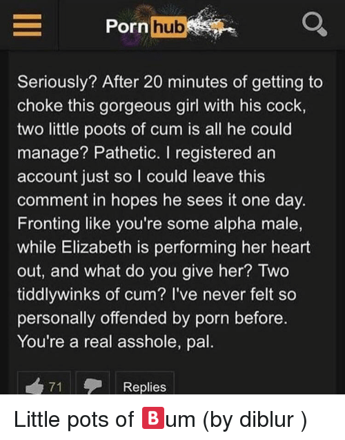 Cum, Porn Hub, and Girl: Porn hub  Seriously? After 20 minutes of getting to  choke this gorgeous girl with his cock  two little poots of cum is all he could  manage? Pathetic. I registered an  account just so l could leave this  comment in hopes he sees it one day.  Fronting like you're some alpha male,  while Elizabeth is performing her heart  out, and what do you give her? wo  tiddlywinks of cum? I've never felt so  personally offended by porn before.  You're a real asshole, pal.  71  Replies
