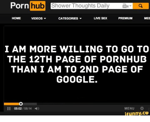 Dank, 🤖, and Page: Porn  hub  Shower Thoughts Daily  HOME  LIVE SEX  PREMIUM  VIDEOS  v  CATEGORIES v  MEE  I AM MORE WILLING TO GO TO  THE 12TH PAGE OF PORNHUB  THAN I AM TO 2ND PAGE OF  GOOGLE.  MENU  05:02  funny CO