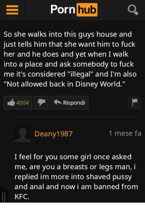 """Disney, Disney World, and Kfc: Porn hub  So she walks into this guys house and  just tells him that she want him to fuck  her and he does and yet when I walk  into a place and ask somebody to fuck  me it's considered """"illegal"""" and I'm also  """"Not allowed back in Disney World.""""  4004Rispondi  Deany1987  1 mese fa  I feel for you some girl once asked  me, are you a breasts or legs man, i  replied im more into shaved pussy  and anal and now i am banned from  KFC"""