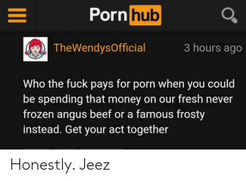 angus beef: Porn hub  TheWendysOfficial3 hours ago  Who the fuck pays for porn when you could  be spending that money on our fresh never  frozen angus beef or a famous frosty  instead. Get your act together Honestly. Jeez