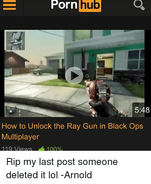 Lol, Porn Hub, and Black: =  Porn  hub  Ul  b  5:48  How to Unlock the Ray Gun in Black Ops  Multiplayer  119 Views  1 00% Rip my last post someone deleted it lol -Arnold