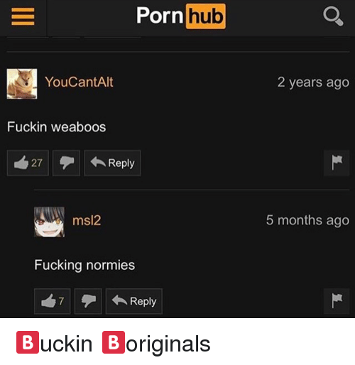 Fucking, Porn Hub, and Porn: Porn  hub  YouCantAlt  2 years ago  Fuckin weabo  os  27  ←Reply  msl2  5 months ago  Fucking normies  7  ← Reply