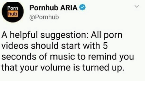 Dank, Music, and Pornhub: Porn  Pornhub ARIA  hub@Pornhub  A helpful suggestion: All porn  videos should start with 5  seconds of music to remind you  that your volume is turned up.