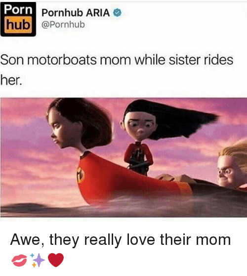 Love, Memes, and Pornhub: Porn  Pornhub ARIA  hub  Pornhub  Son motorboats mom while sister rides  her. Awe, they really love their mom 💋✨❤️