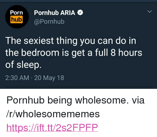 "Pornhub, Porn, and Wholesome: Porn Pornhub ARIA  hub @Pornhub  The sexiest thing you can do in  the bedroom is get a full 8 hours  of sleep  2:30 AM 20 May 18 <p>Pornhub being wholesome. via /r/wholesomememes <a href=""https://ift.tt/2s2FPFP"">https://ift.tt/2s2FPFP</a></p>"