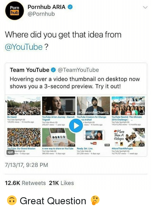 Gif, Journey, and Memes: Pornhub ARIA  Porn  hub Pornhub  Where did you get that idea from  @YouTube?  Team YouTube @TeamYouTube  Hovering over a video thumbnail on desktop now  shows you a 3-second preview. Try it out!  ou42Greators  Be Heard  YouTube Spothgh  1 29.92 views·10 months ago  YouTube Artist Journey Hannah YouTube Creators for Change:YouTube Rewind: The Ultimate  Trigwell  YouTube Muic  290,607 vws 1 year a  2016 Challenge-  YouTube Spotig  95412952 views 6 months g  ta Arshad  Spotlight口  ews 9months ago  More  Than A  059  034  Ready Set. Live.  YouTube Help  51258 iews  More ThanARefugee  YouTube Spotight  1677% 727 views-1 eek ago  YouTube: Our Brand Mission  Spotight  ws 6 days ao  A new way to share on YouTube  YouTube Help  89,450 views 6 days ago  180732  GIF  6 days go  7/13/17, 9:28 PM  12.6K Retweets 21K Likes 🙃 Great Question 🤔
