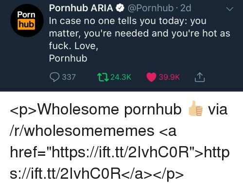 "Love, Porn Hub, and Pornhub: Pornhub ARIA @Pornhub 2d  In case no one tells you today: you  matter, you're needed and you're hot as  fuck. Love,  Pornhub  Porn  hub  337  24.3K  39.9K T <p>Wholesome pornhub 👍🏼 via /r/wholesomememes <a href=""https://ift.tt/2IvhC0R"">https://ift.tt/2IvhC0R</a></p>"