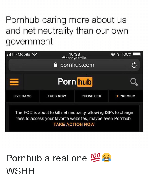 Anaconda, Memes, and Phone: Pornhub caring more about us  and net neutrality than our own  government  ④ 100%  10:33  @hennydemiks  all T-Mobile  pornhub.com  Porn hub  LIVE CAMS  FUCK NOW  PHONE SEX  ★ PREMIUM  The FCC is about to kill net neutrality, allowing ISPs to charge  fees to access your favorite websites, maybe even Pornhub.  TAKE ACTION NOW Pornhub a real one 💯😂 WSHH