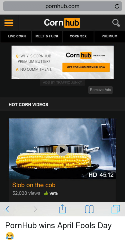 Fucking, Pornhub, and Sex: pornhub.com  Corn  hub  LIVE CORN MEET & FUCK  CORN SEX  PREMIUM  Q: WHY IS CORNHUB  Corn hub  PREMIUM  PREMIUM BUTTER?  GET CORNHUB PREMIUM NOW  A: NO COMMITMENT  ADS BY TRAFFIC JUNKY  Remove Ads  HOT CORN VIDEOS  HD 45:12  Slob on the cob  52,038 views  99% PornHub wins April Fools Day 😂