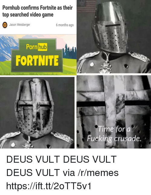 Fucking, Memes, and Porn Hub: Pornhub confirms Fortnite as their  top searched video game  Jason Weisberger  6 months ageo  Porn  hub  0  FORTNITE  Time for a  Fucking crusade. DEUS VULT DEUS VULT DEUS VULT via /r/memes https://ift.tt/2oTT5v1