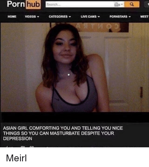 Pornstars: Pornhub  HOMEVIDEOS  CATEOORIES  LIVE CAMS  PORNSTARS  MEET  ASIAN GIRL COMFORTING YOU AND TELLING YOU NICE  THINGS SO YOU CAN MASTURBATE DESPITE YOUR  DEPRESSION Meirl
