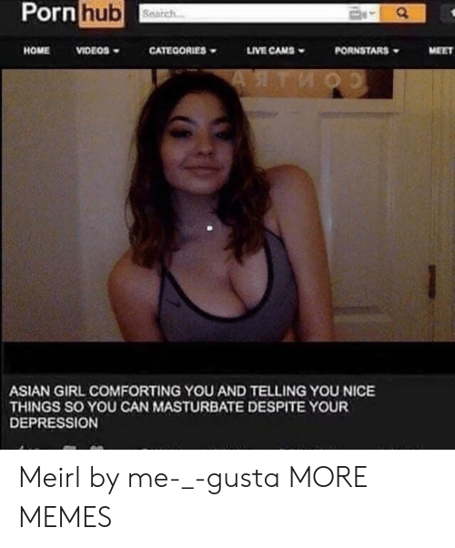Asian Girl: Pornhub  HOMEVIDEOS  CATEOORIES  LIVE CAMS  PORNSTARS  MEET  ASIAN GIRL COMFORTING YOU AND TELLING YOU NICE  THINGS SO YOU CAN MASTURBATE DESPITE YOUR  DEPRESSION Meirl by me-_-gusta MORE MEMES