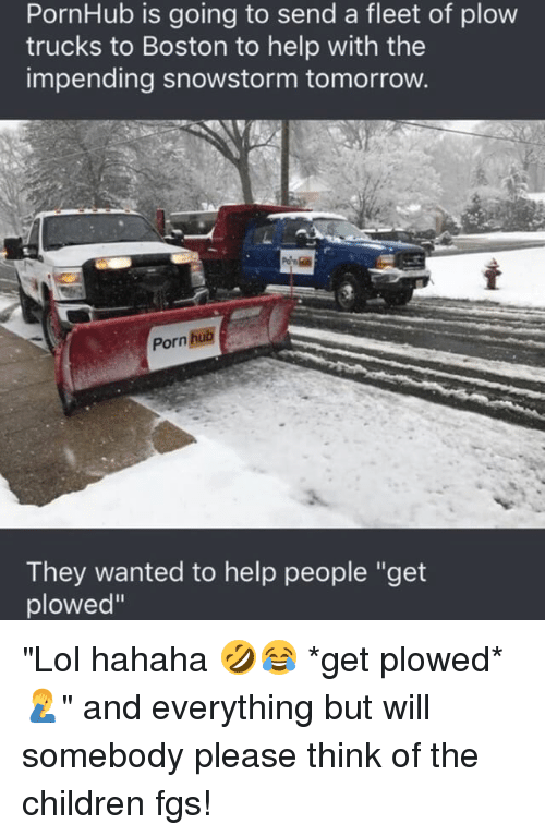 """Memes, 🤖, and Hahaha: PornHub is going to send a fleet of plow  trucks to Boston to help with the  impending snowstorm tomorrow.  Porn Bub  They wanted to help people """"get  plowed"""" """"Lol hahaha 🤣😂 *get plowed* 🤦♂️"""" and everything but will somebody please think of the children fgs!"""