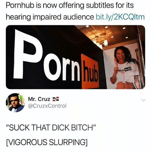 "Bitch, Memes, and Pornhub: Pornhub is now offering subtitles for its  hearing impaired audience bit.ly/2KCQltm  Po  hub  ro  Mr. Cruz  @CruzxControl  ""SUCK THAT DICK BITCH""  [VIGOROUS SLURPING]"