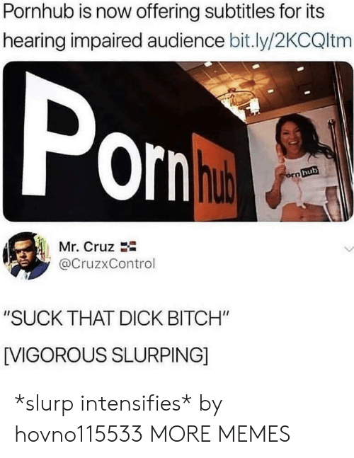 """orn: Pornhub is now offering subtitles for its  hearing impaired audience bit.ly/2KCQltm  orn  hub  Mr. Cruz  @CruzxControl  """"SUCK THAT DICK BITCH""""  [VIGOROUS SLURPING] *slurp intensifies* by hovno115533 MORE MEMES"""