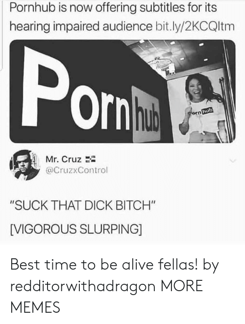 "audience: Pornhub is now offering subtitles for its  hearing impaired audience bit.ly/2KCQltm  Pon  hub  orn hub  Mr. Cruz  @CruzxControl  ""SUCK THAT DICK BITCH""  [VIGOROUS SLURPING] Best time to be alive fellas! by redditorwithadragon MORE MEMES"