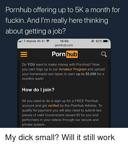 Money, Porn Hub, and Pornhub: Pornhub offering up to 5K a month for  fuckin, And I'm really here thinkin  about getting a job?  15:50  pornhub.com  .11 T-Mobile Wi-Fi  82%  ).  Porn hub  Do YOU want to make money with Pornhub? Now  you can! Sign up to our Amateur Program and upload  your homemade sex tapes to earn up to $5,000 for a  month's work!  How do I join?  All you need to do is sign up for a FREE Pornhub  account and get verified by the Pornhub Admins. To  qualify for payment you will also need to submit two  pieces of valid Government issued ID for you and  performers in your videos through our secure and  private system My dick small? Will it still work