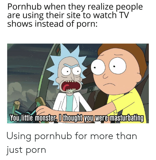TV shows: Pornhub when they realize people  are using their site to watch TV  shows instead of porn:  You litle monster, O thoughit you were masturbating Using pornhub for more than just porn