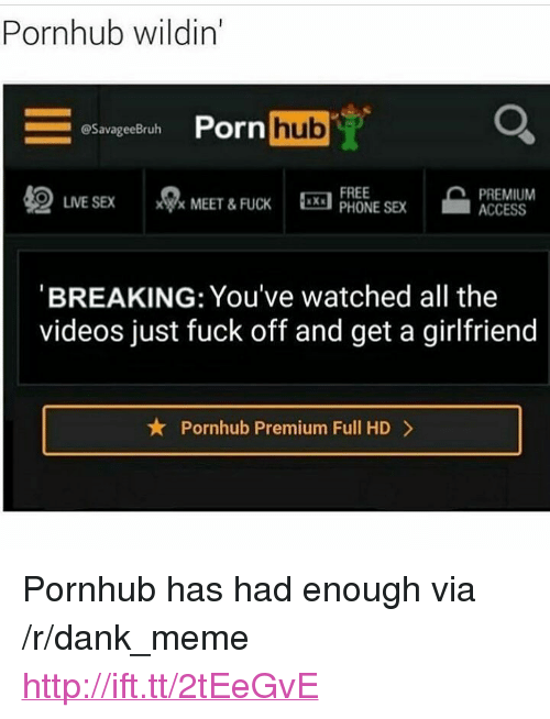 "Dank, Meme, and Phone: Pornhub wildin'  Porn hub  @SavageeBruh  LIVE SEX MEET & FUCKX  FREE  PHONE SE  PREMIUM  ACCESS  BREAKING: You've watched all the  videos just fuck off and get a girlfriend  Pornhub Premium Full HD> <p>Pornhub has had enough via /r/dank_meme <a href=""http://ift.tt/2tEeGvE"">http://ift.tt/2tEeGvE</a></p>"