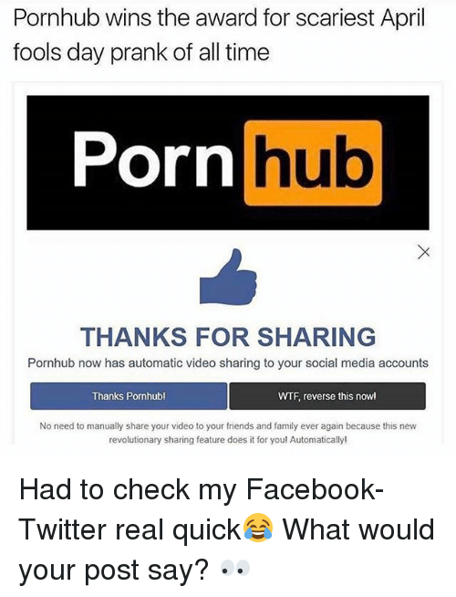 Facebook, Family, and Friends: Pornhub wins the award for scariest April  fools day prank of all time  Porn  hub  THANKS FOR SHARING  Pornhub now has automatic video sharing to your social media accounts  Thanks Pornhubl  WTF, reverse this now!  No need to manually share your video to your friends and family ever again because this new  revolutionary sharing feature does it for you! Automatically! Had to check my Facebook-Twitter real quick😂 What would your post say? 👀