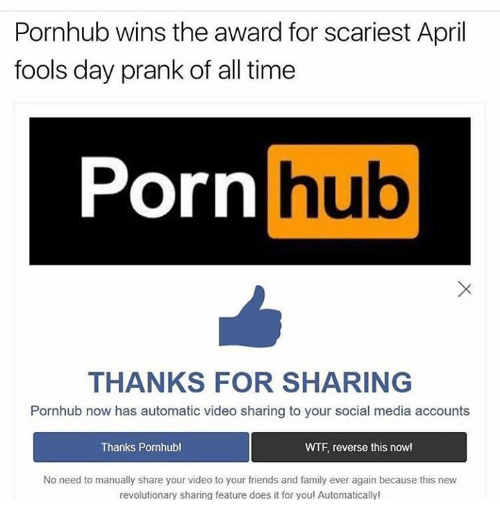 Dank, Family, and Friends: Pornhub wins the award for scariest April  fools day prank of all time  Porn  hub  THANKS FOR SHARING  Pornhub now has automatic video sharing to your social media accounts  Thanks Pornhub!  WTF reverse this now!  No need to manually share your video to your friends and family ever again because this new  revolutionary sharing feature does it for you! Automatically!
