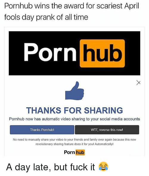 Family, Friends, and Memes: Pornhub wins the award for scariest April  fools day prank of all time  Porn  hub  THANKS FOR SHARING  Pornhub now has automatic video sharing to your social media accounts  Thanks Pornhubl  WTF reverse this nowl  No need to manually share your video to your friends and family ever again because this new  revolutionary sharing feature does it for you! Automatically!  Porn hub A day late, but fuck it 😂