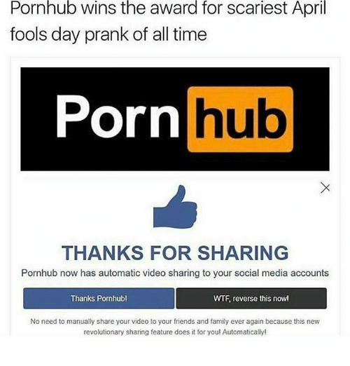 Family, Friends, and Memes: Pornhub  wins  the  award  for  scariest  April  fools day prank of all time  Porn hub  hub  THANKS FOR SHARING  Pornhub now has automatic video sharing to your social media accounts  Thanks Pornhubl  WTF, reverse this nowl  No need to manually share your video to your friends and family ever again because this new  revolutionary sharing feature does it for youl Automatically!