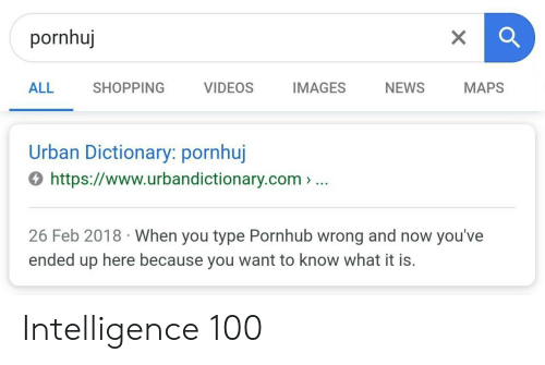 Urban Dictionary: pornhuj  ALL SHOPPING VIDEOS IMAGES NEWS MAPS  Urban Dictionary: pornhuj  4 https://www.urbandictionary.com> ..  26 Feb 2018 When you type Pornhub wrong and now you've  ended up here because you want to know what it is. Intelligence 100