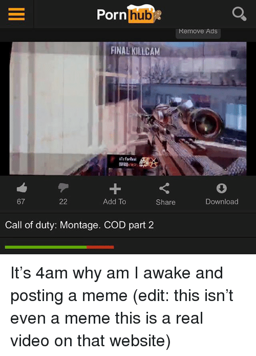Meme, Memes, and Call of Duty: Pornlhub  Remove Ads  FINAL KILLCAM  Tz forReal  GE69)  67  Add To  Share  Download  Call of duty: Montage. COD part 2 It's 4am why am I awake and posting a meme (edit: this isn't even a meme this is a real video on that website)