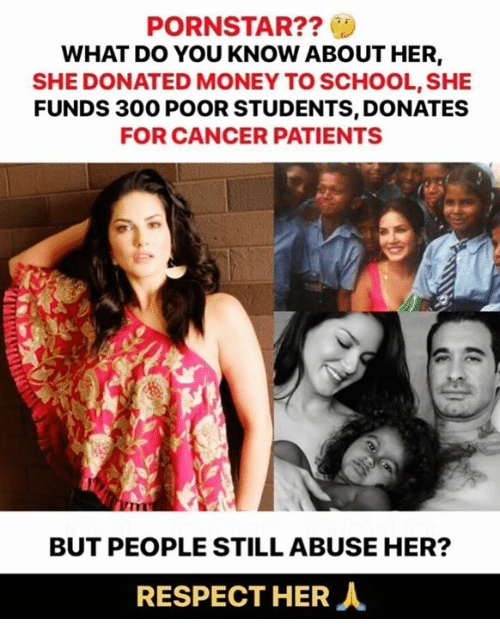 Memes, Money, and Respect: PORNSTAR??  WHAT DO YOU KNOW ABOUT HER,  SHE DONATED MONEY TO SCHOOL, SHE  FUNDS 300 POOR STUDENTS, DONATES  FOR CANCER PATIENTS  BUT PEOPLE STILL ABUSE HER?  RESPECT HER人
