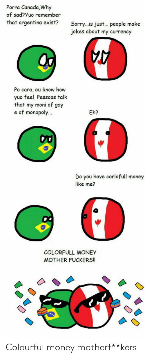 Jokes: Porra Canada,Why  of sad?Yuo remember  that argentina exist?  Sorry..is jus... people make  jokes about my currency  A  Po cara, eu know how  yuo feel. Pessoas talk  that my moni of gay  e of monopoly...  Eh?  Do you have corlofull money  like me?  COLORFULL MONEY  MOTHER FUCKERS!! Colourful money motherf**kers