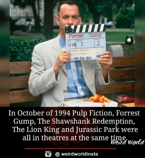 Forrest Gump: Porrest Gump  Cm Don Brgess  10-25.93  In October of 1994 Pulp Fiction, Forrest  Gump, The Shawshank Redemption,  The Lion King and Jurassic Park were  all in theatres at the same time  eira World  @ weirdworldinsta