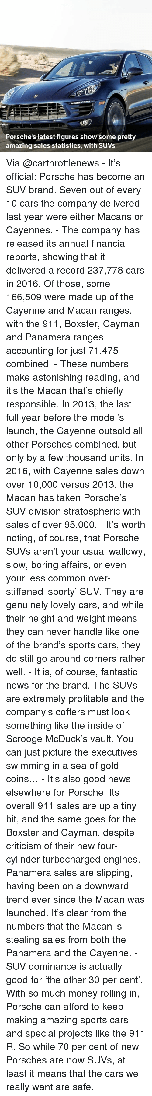 Memes, 🤖, and Commons: Porsche's latest figures show some pretty  amazing sales statistics, with SUVs Via @carthrottlenews - It's official: Porsche has become an SUV brand. Seven out of every 10 cars the company delivered last year were either Macans or Cayennes. - The company has released its annual financial reports, showing that it delivered a record 237,778 cars in 2016. Of those, some 166,509 were made up of the Cayenne and Macan ranges, with the 911, Boxster, Cayman and Panamera ranges accounting for just 71,475 combined. - These numbers make astonishing reading, and it's the Macan that's chiefly responsible. In 2013, the last full year before the model's launch, the Cayenne outsold all other Porsches combined, but only by a few thousand units. In 2016, with Cayenne sales down over 10,000 versus 2013, the Macan has taken Porsche's SUV division stratospheric with sales of over 95,000. - It's worth noting, of course, that Porsche SUVs aren't your usual wallowy, slow, boring affairs, or even your less common over-stiffened 'sporty' SUV. They are genuinely lovely cars, and while their height and weight means they can never handle like one of the brand's sports cars, they do still go around corners rather well. - It is, of course, fantastic news for the brand. The SUVs are extremely profitable and the company's coffers must look something like the inside of Scrooge McDuck's vault. You can just picture the executives swimming in a sea of gold coins… - It's also good news elsewhere for Porsche. Its overall 911 sales are up a tiny bit, and the same goes for the Boxster and Cayman, despite criticism of their new four-cylinder turbocharged engines. Panamera sales are slipping, having been on a downward trend ever since the Macan was launched. It's clear from the numbers that the Macan is stealing sales from both the Panamera and the Cayenne. - SUV dominance is actually good for 'the other 30 per cent'. With so much money rolling in, Porsche can afford to keep making amazing sports cars and special projects like the 911 R. So while 70 per cent of new Porsches are now SUVs, at least it means that the cars we really want are safe.